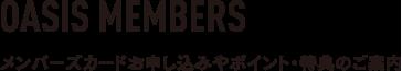 OASIS MEMBERS メンバーズカードお申し込みやポイント・特典のご案内